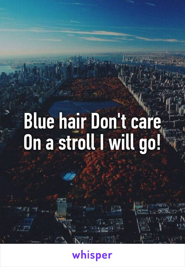Blue hair Don't care On a stroll I will go!