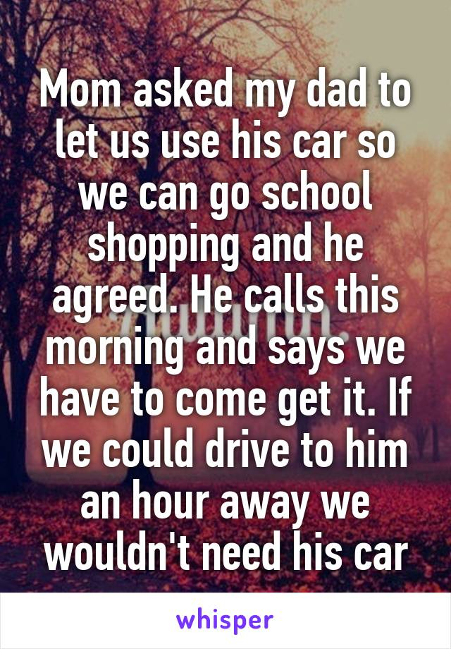 Mom asked my dad to let us use his car so we can go school shopping and he agreed. He calls this morning and says we have to come get it. If we could drive to him an hour away we wouldn't need his car