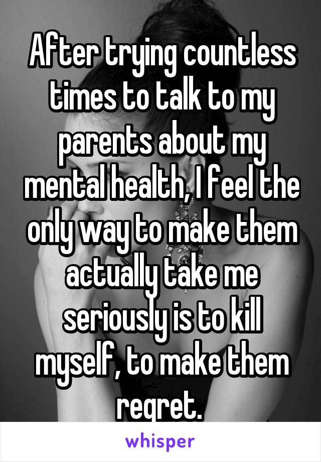 After trying countless times to talk to my parents about my mental health, I feel the only way to make them actually take me seriously is to kill myself, to make them regret.