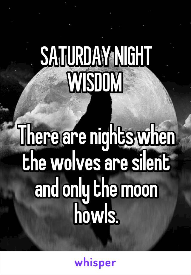 SATURDAY NIGHT WISDOM   There are nights when the wolves are silent and only the moon howls.