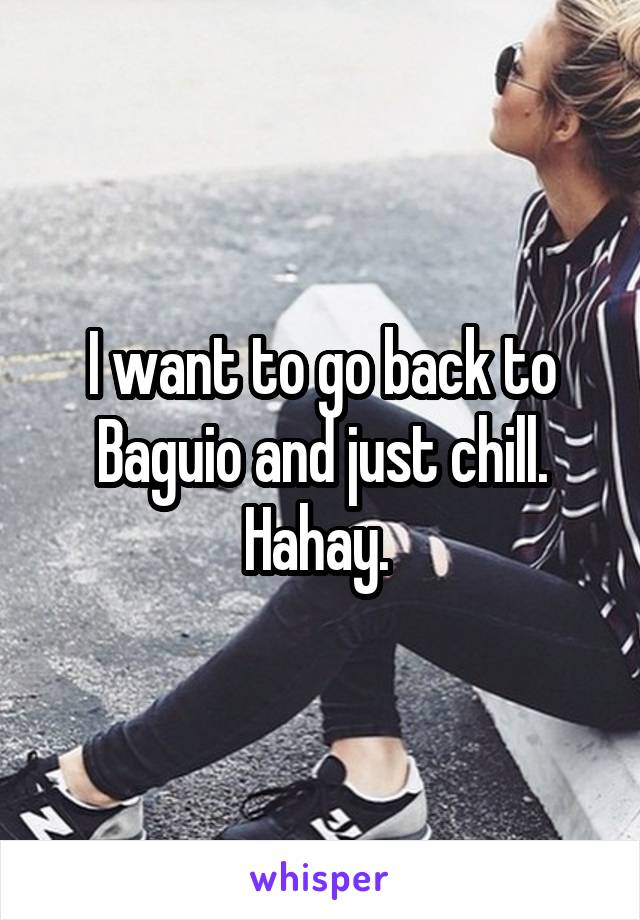I want to go back to Baguio and just chill. Hahay.