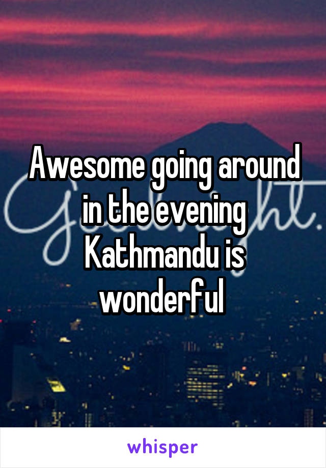 Awesome going around in the evening Kathmandu is wonderful