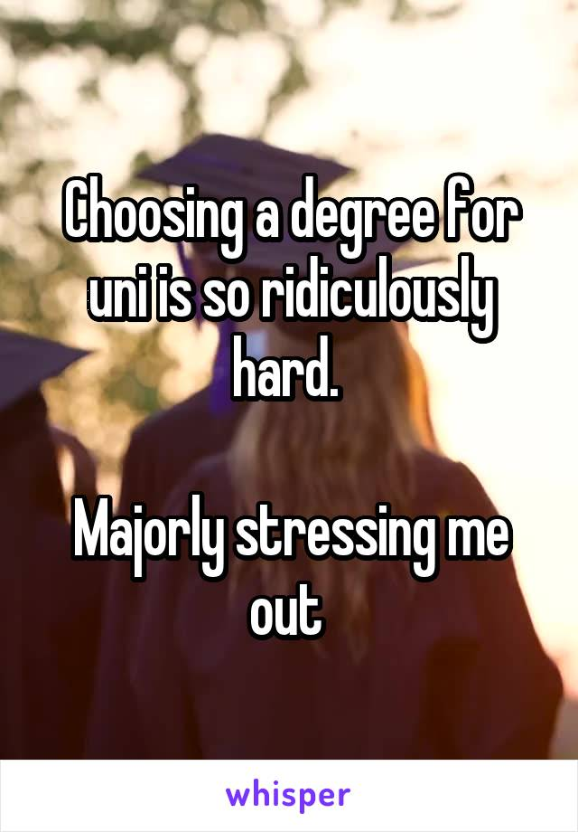 Choosing a degree for uni is so ridiculously hard.   Majorly stressing me out