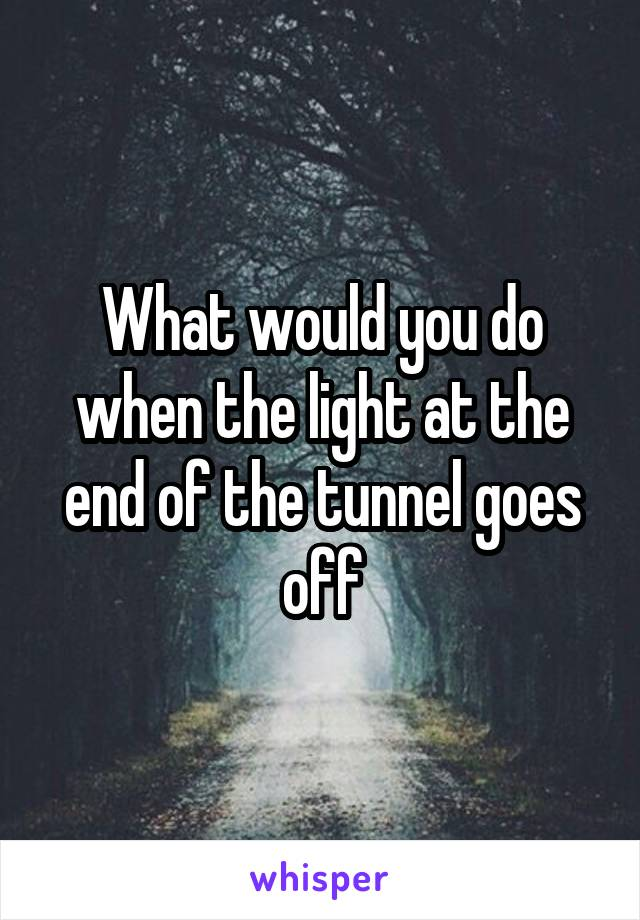 What would you do when the light at the end of the tunnel goes off