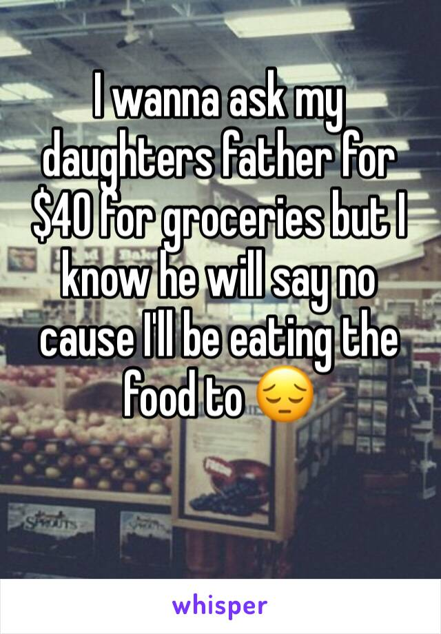 I wanna ask my daughters father for $40 for groceries but I know he will say no cause I'll be eating the food to 😔