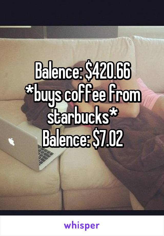 Balence: $420.66 *buys coffee from starbucks* Balence: $7.02