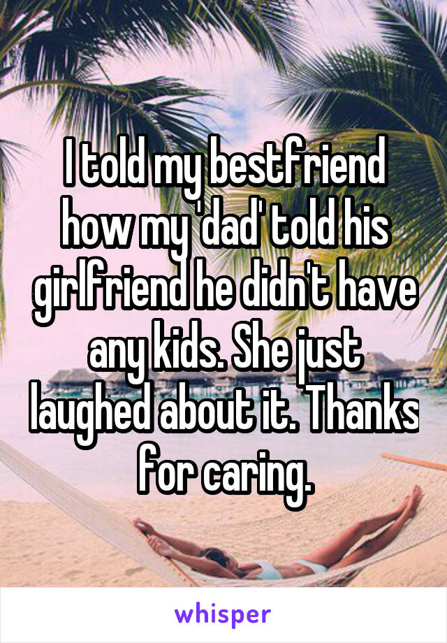 I told my bestfriend how my 'dad' told his girlfriend he didn't have any kids. She just laughed about it. Thanks for caring.