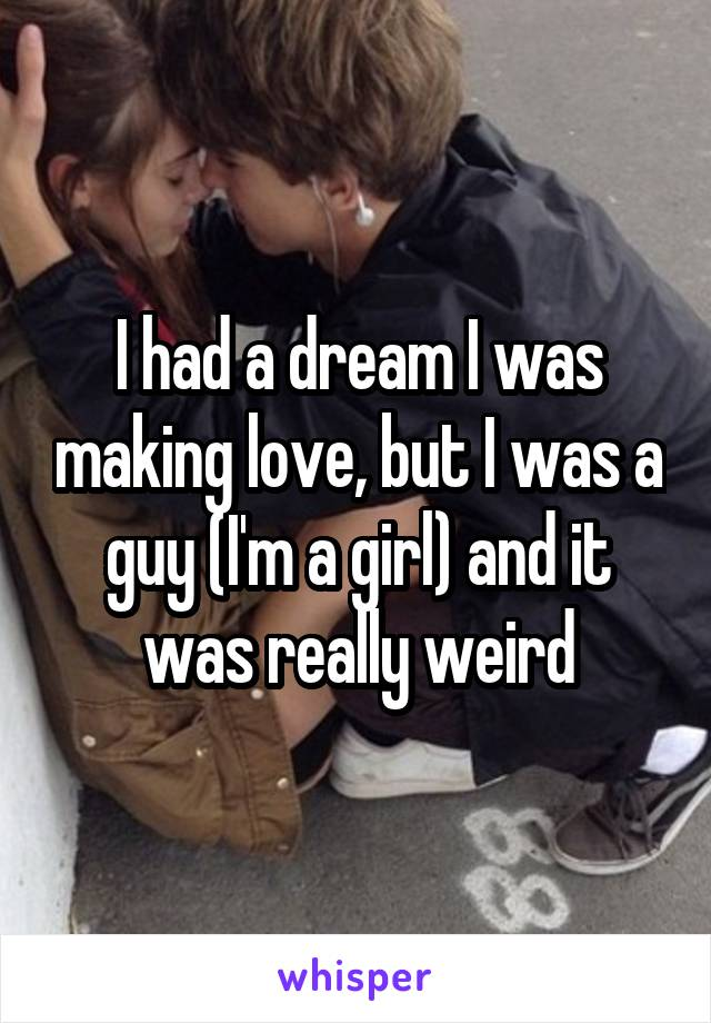 I had a dream I was making love, but I was a guy (I'm a girl) and it was really weird