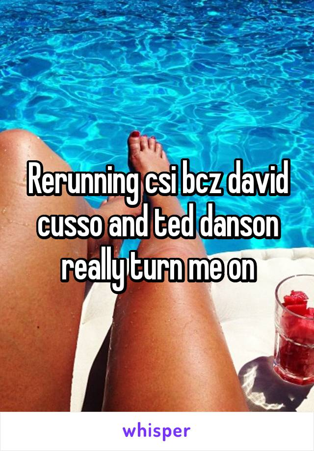 Rerunning csi bcz david cusso and ted danson really turn me on