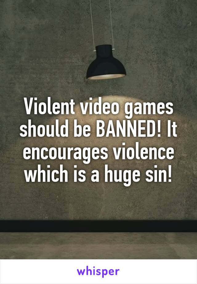 Violent video games should be BANNED! It encourages violence which is a huge sin!
