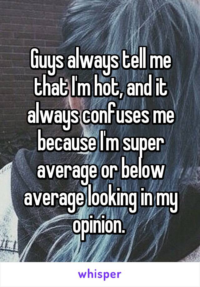 Guys always tell me that I'm hot, and it always confuses me because I'm super average or below average looking in my opinion.