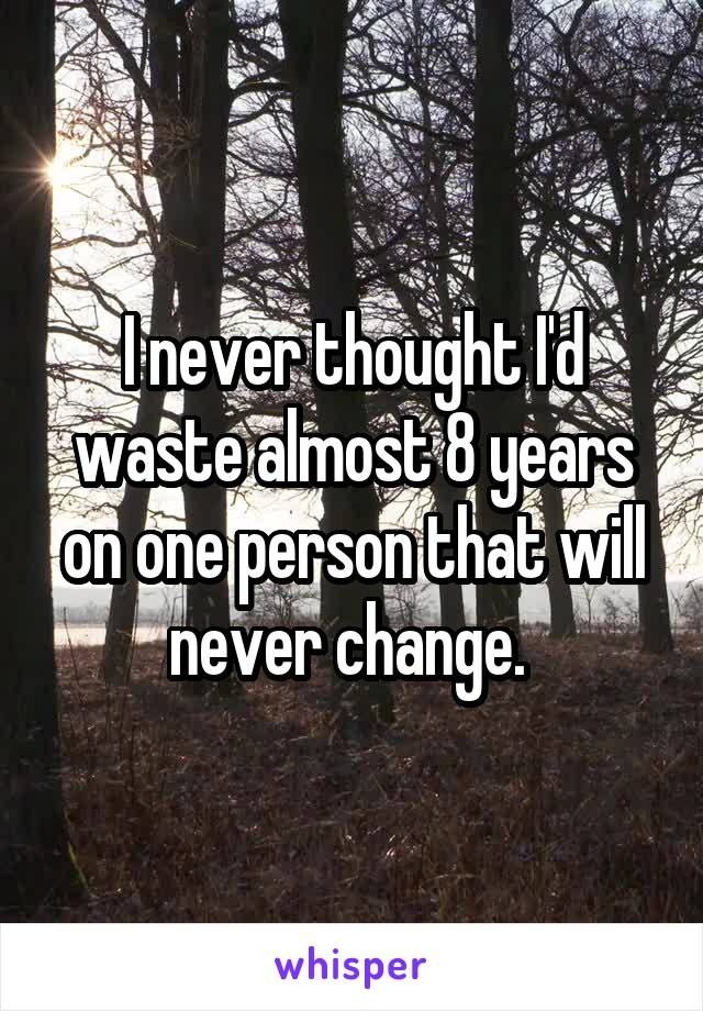I never thought I'd waste almost 8 years on one person that will never change.