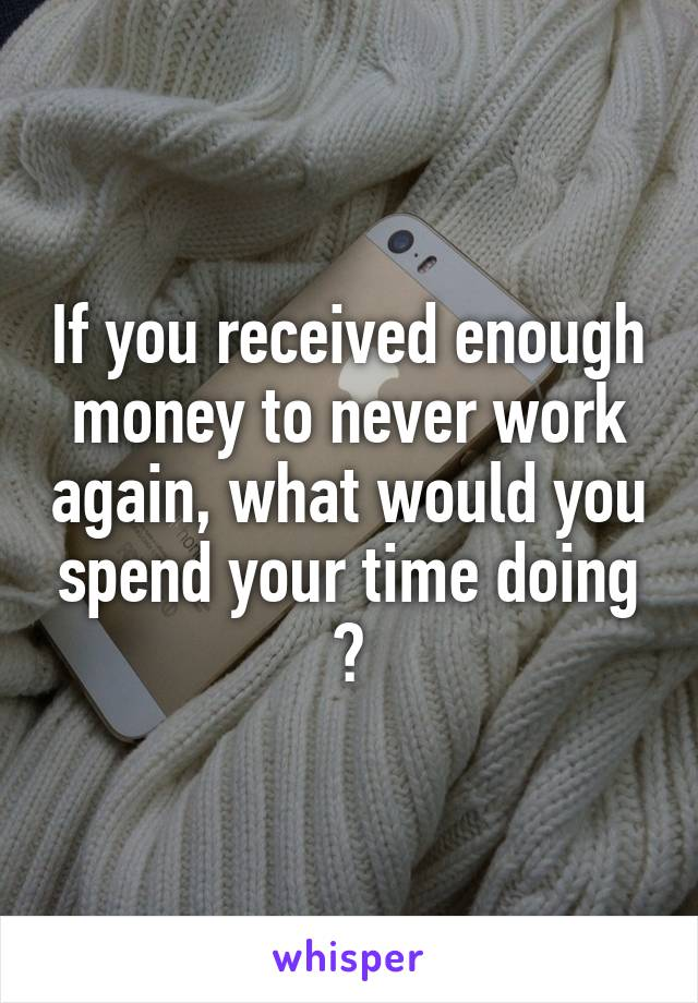 If you received enough money to never work again, what would you spend your time doing ?