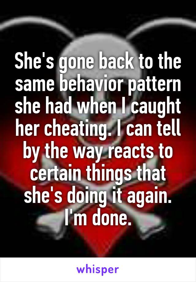 She's gone back to the same behavior pattern she had when I caught her cheating. I can tell by the way reacts to certain things that she's doing it again. I'm done.