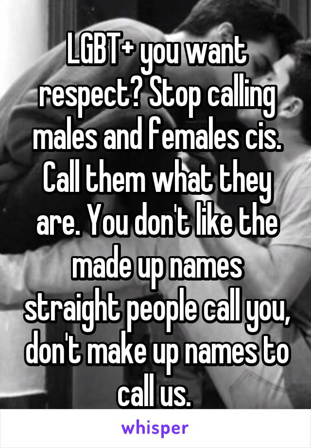 LGBT+ you want respect? Stop calling males and females cis. Call them what they are. You don't like the made up names straight people call you, don't make up names to call us.