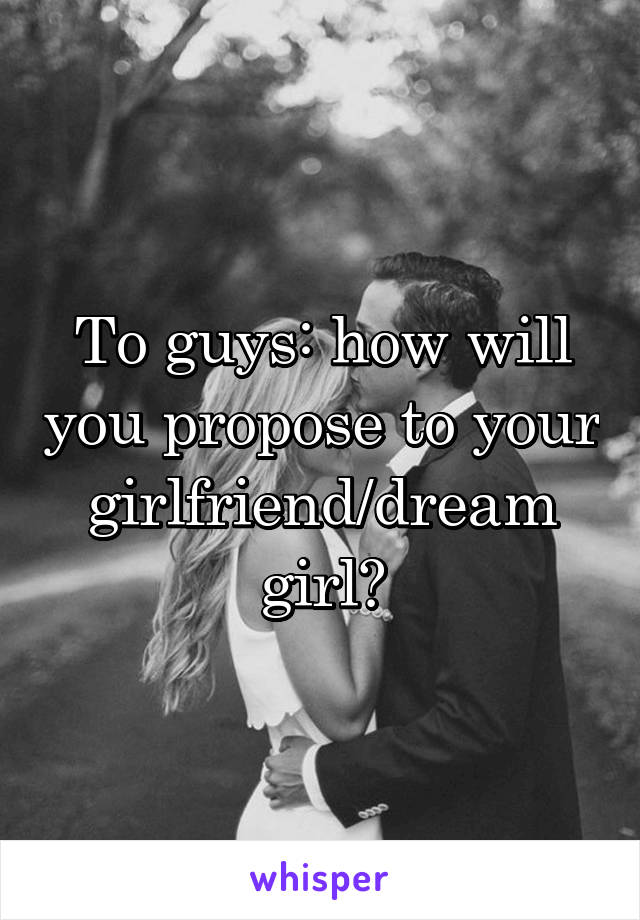 To guys: how will you propose to your girlfriend/dream girl?