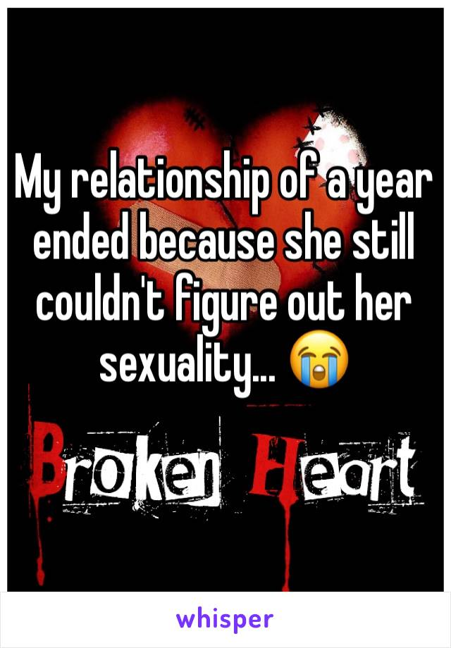 My relationship of a year ended because she still couldn't figure out her sexuality... 😭