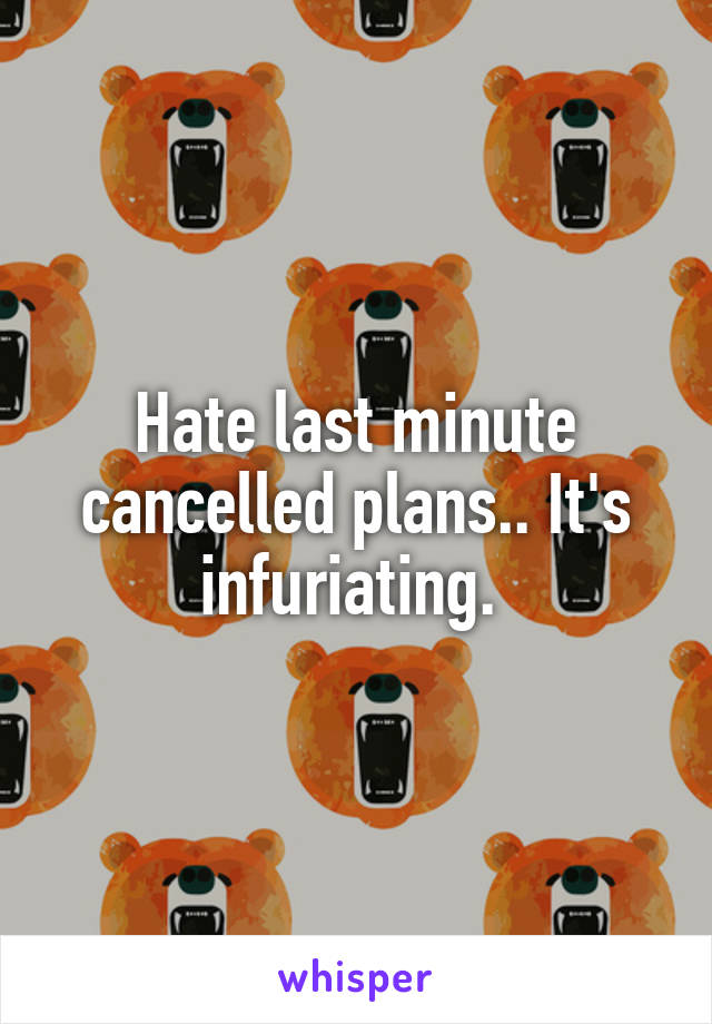 Hate last minute cancelled plans.. It's infuriating.