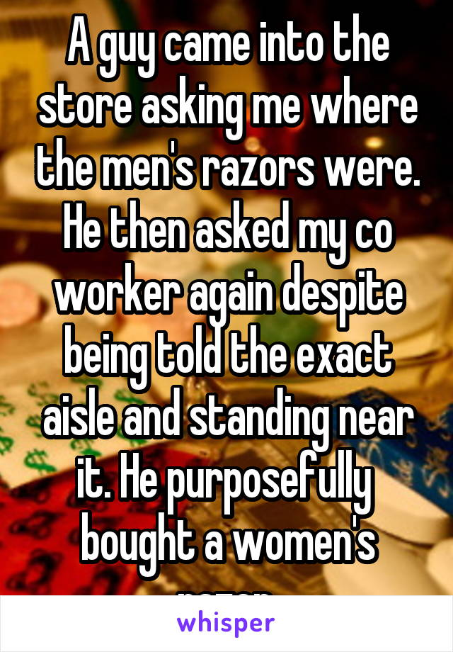 A guy came into the store asking me where the men's razors were. He then asked my co worker again despite being told the exact aisle and standing near it. He purposefully  bought a women's razor.