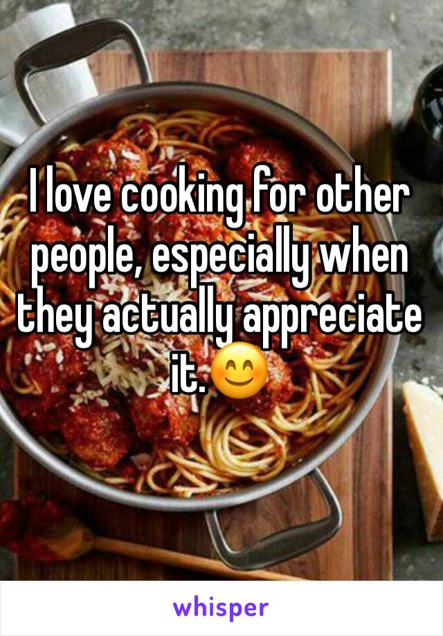 I love cooking for other people, especially when they actually appreciate it.😊