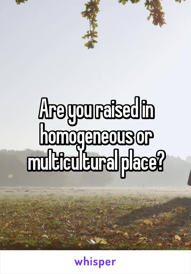 Are you raised in homogeneous or multicultural place?