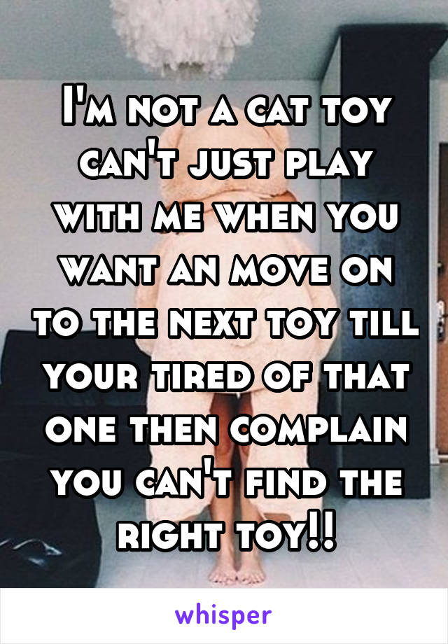 I'm not a cat toy can't just play with me when you want an move on to the next toy till your tired of that one then complain you can't find the right toy!!