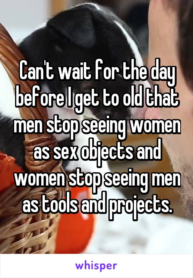 Can't wait for the day before I get to old that men stop seeing women as sex objects and women stop seeing men as tools and projects.