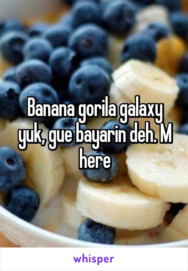 Banana gorila galaxy yuk, gue bayarin deh. M here
