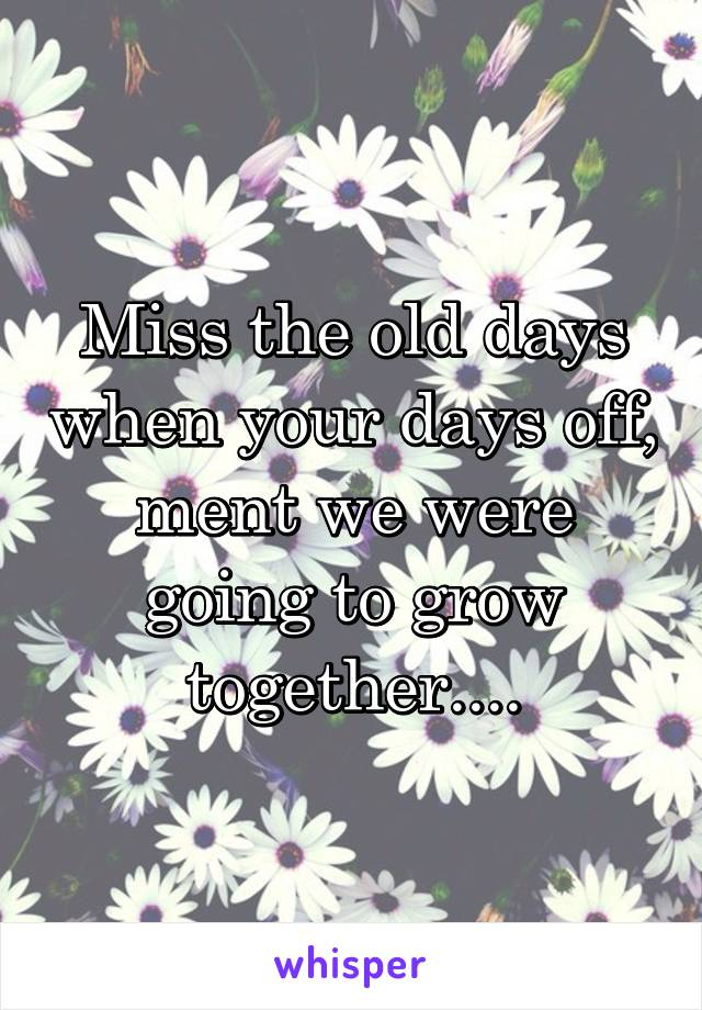 Miss the old days when your days off, ment we were going to grow together....