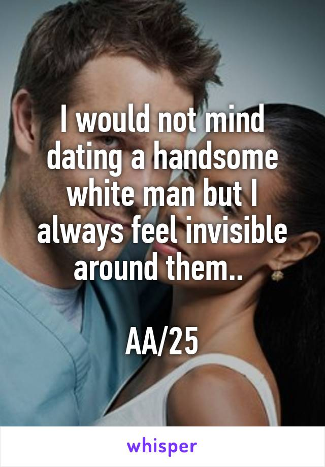 I would not mind dating a handsome white man but I always feel invisible around them..   AA/25