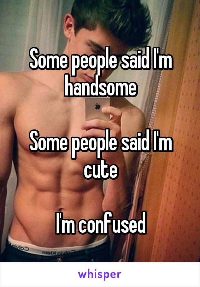 Some people said I'm handsome  Some people said I'm cute  I'm confused