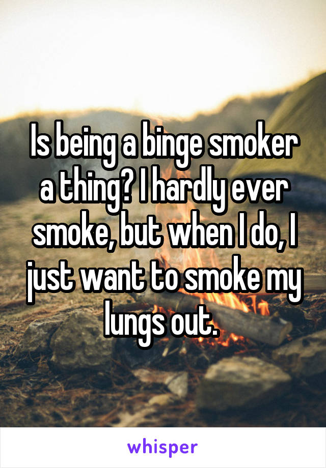 Is being a binge smoker a thing? I hardly ever smoke, but when I do, I just want to smoke my lungs out.