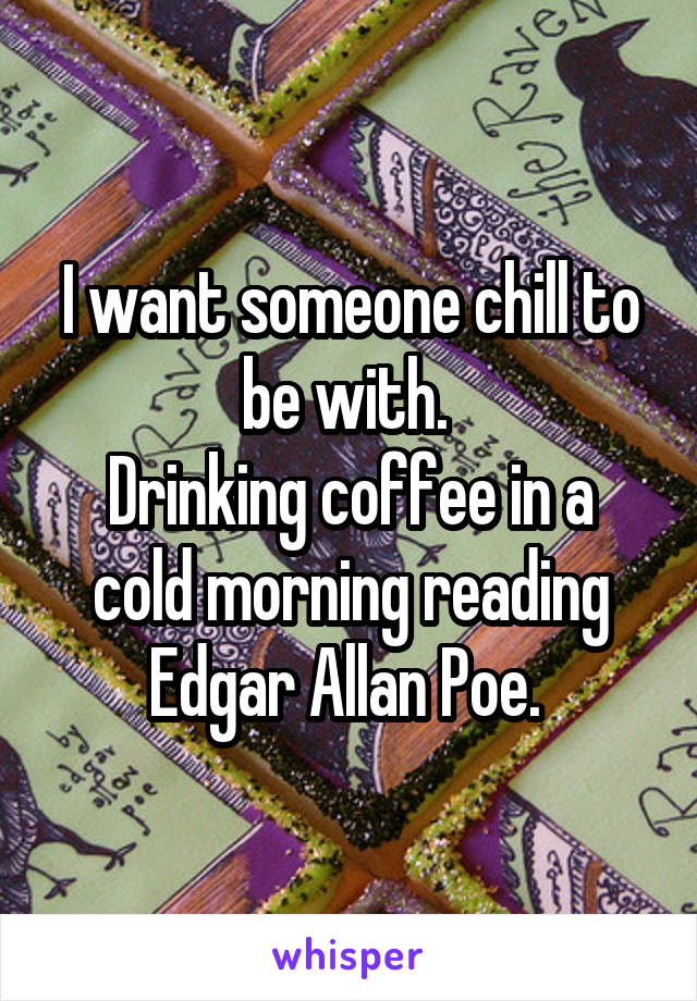 I want someone chill to be with.  Drinking coffee in a cold morning reading Edgar Allan Poe.