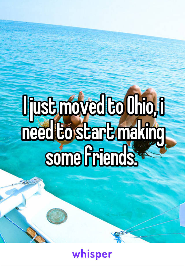I just moved to Ohio, i need to start making some friends.