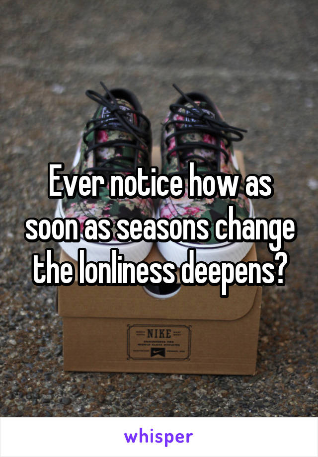Ever notice how as soon as seasons change the lonliness deepens?