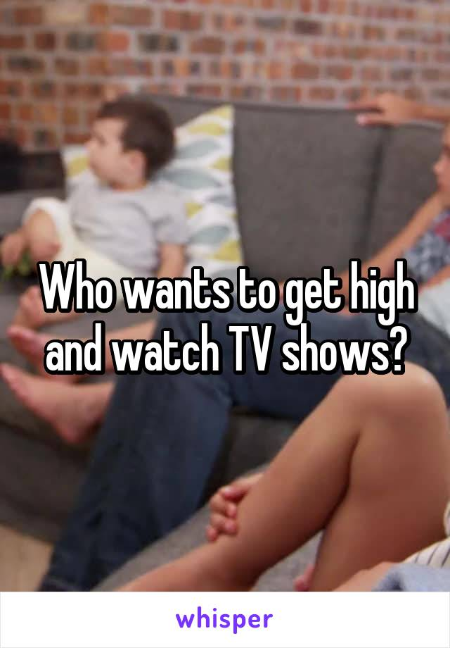 Who wants to get high and watch TV shows?