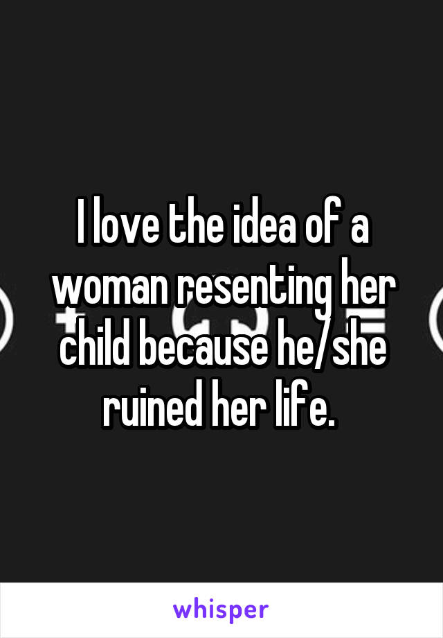 I love the idea of a woman resenting her child because he/she ruined her life.
