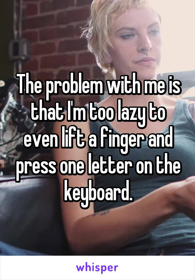 The problem with me is that I'm too lazy to even lift a finger and press one letter on the keyboard.