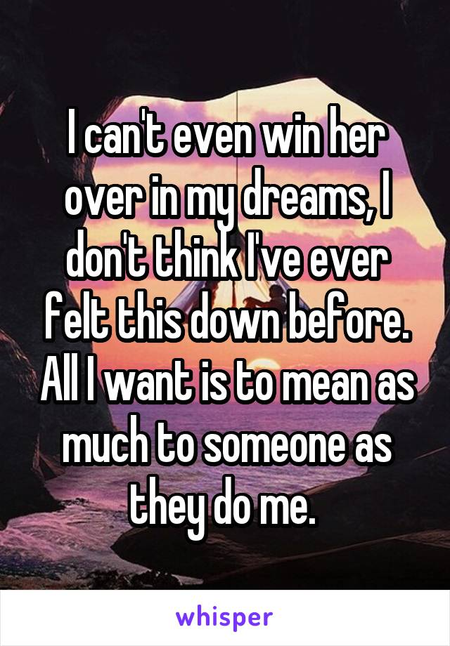 I can't even win her over in my dreams, I don't think I've ever felt this down before. All I want is to mean as much to someone as they do me.