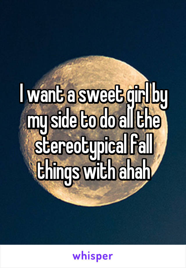 I want a sweet girl by my side to do all the stereotypical fall things with ahah