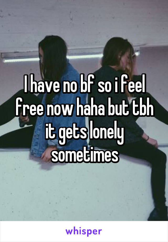 I have no bf so i feel free now haha but tbh it gets lonely sometimes