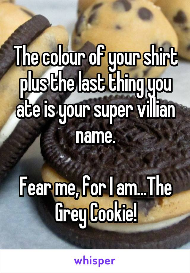 The colour of your shirt plus the last thing you ate is your super villian name.  Fear me, for I am...The Grey Cookie!