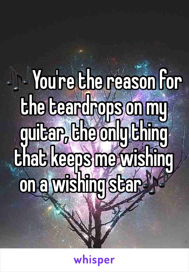 🎶You're the reason for the teardrops on my guitar, the only thing that keeps me wishing on a wishing star🎶