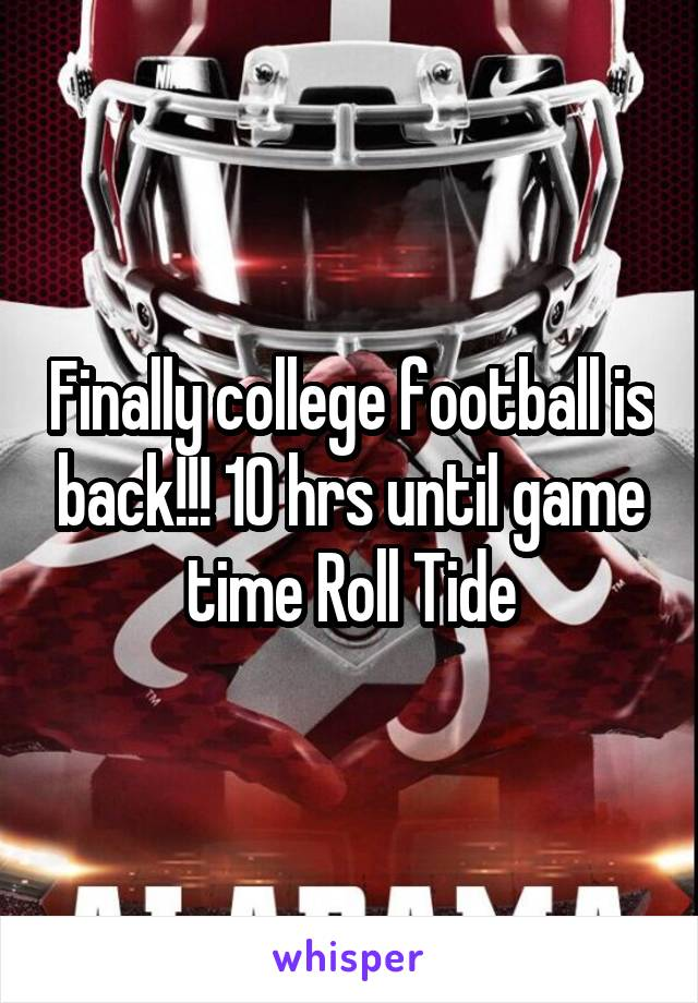 Finally college football is back!!! 10 hrs until game time Roll Tide