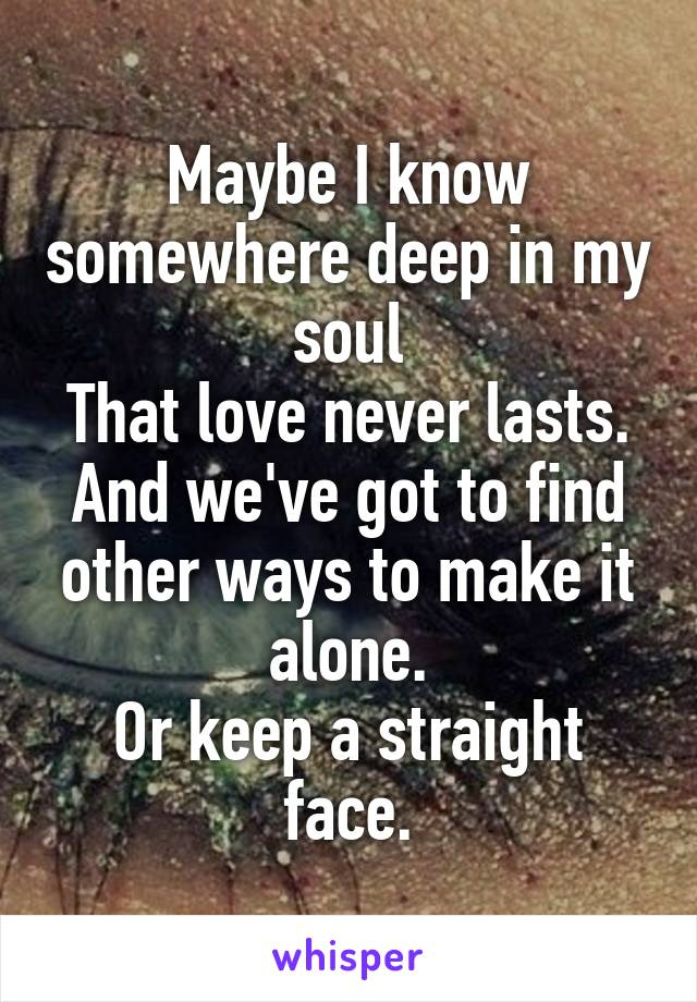 Maybe I know somewhere deep in my soul That love never lasts. And we've got to find other ways to make it alone. Or keep a straight face.