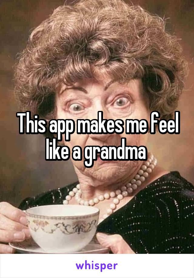 This app makes me feel like a grandma