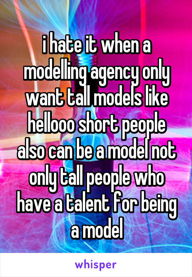 i hate it when a modelling agency only want tall models like hellooo short people also can be a model not only tall people who have a talent for being a model
