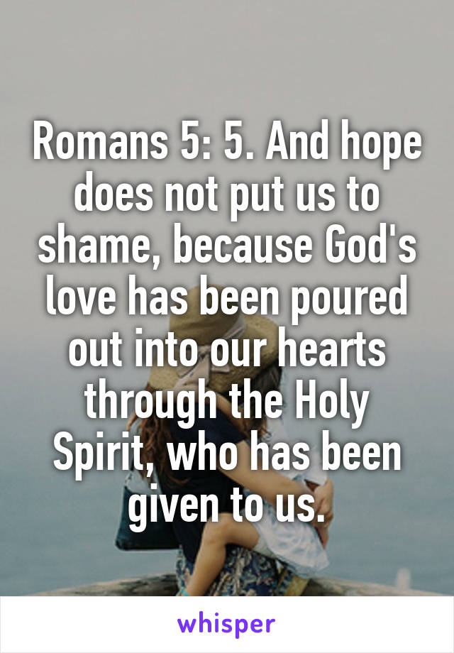 Romans 5: 5. And hope does not put us to shame, because God's love has been poured out into our hearts through the Holy Spirit, who has been given to us.