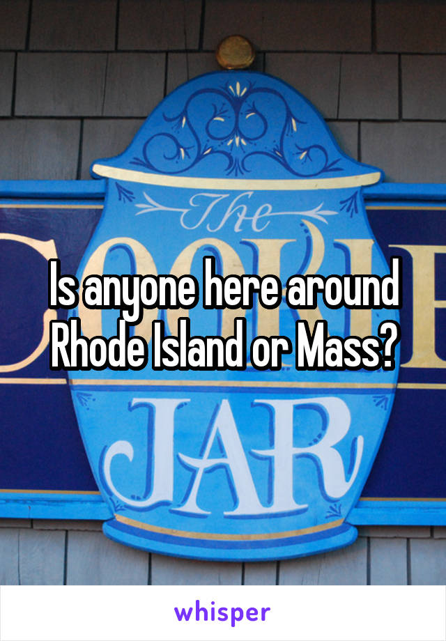 Is anyone here around Rhode Island or Mass?