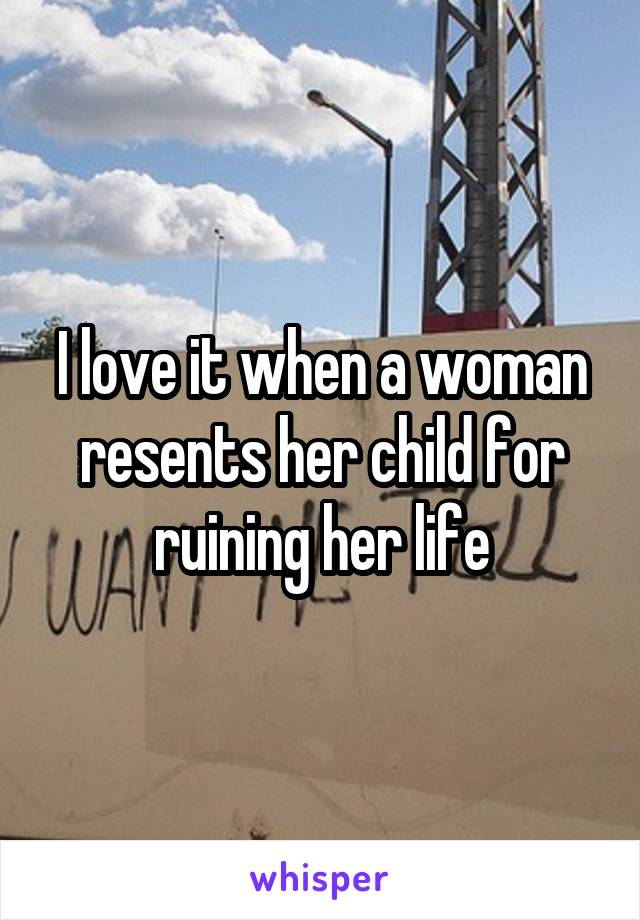 I love it when a woman resents her child for ruining her life